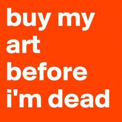Buy my art before i m dead